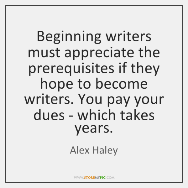 Beginning writers must appreciate the prerequisites if they hope to become writers. ...