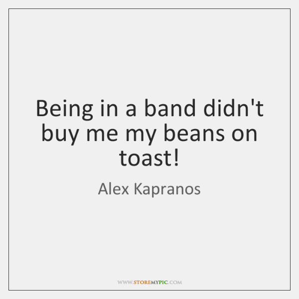 Being in a band didn't buy me my beans on toast!