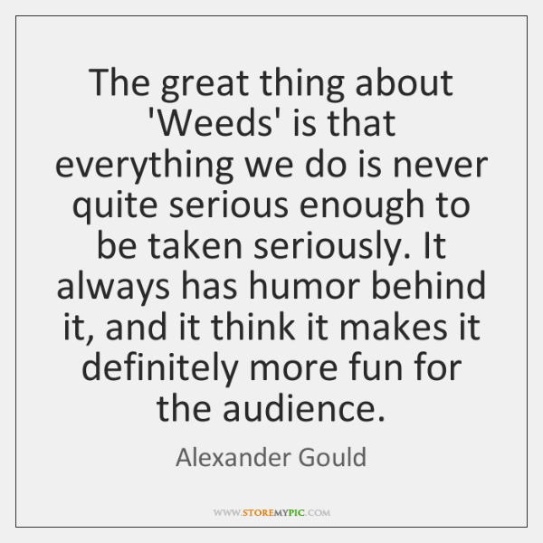 The great thing about 'Weeds' is that everything we do is never ...