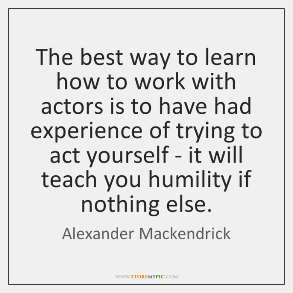 The best way to learn how to work with actors is to ...