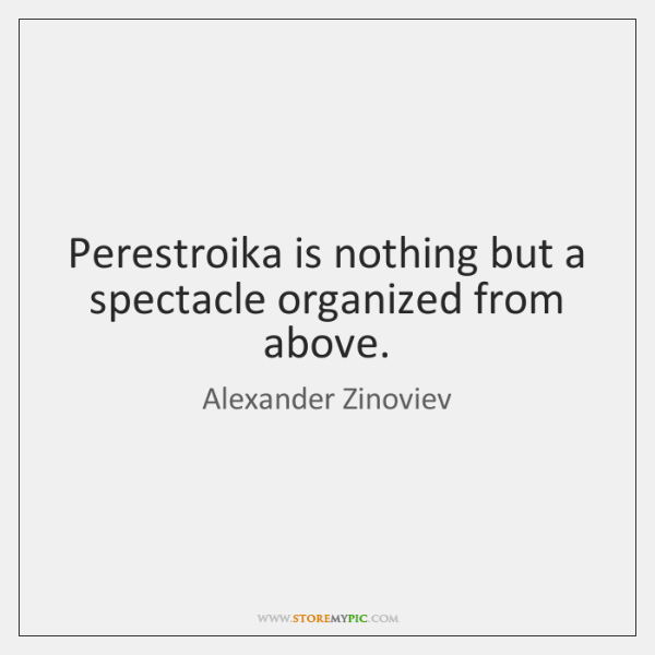 Perestroika is nothing but a spectacle organized from above.