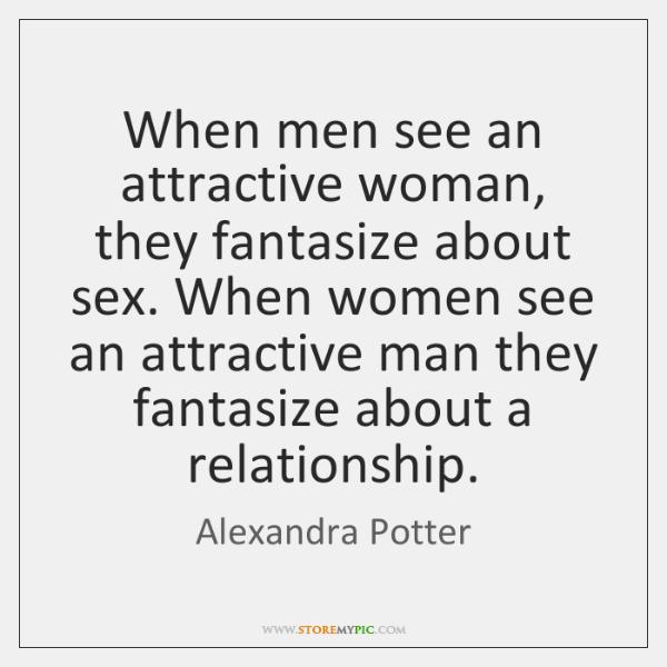 When men see an attractive woman, they fantasize about sex. When women ...