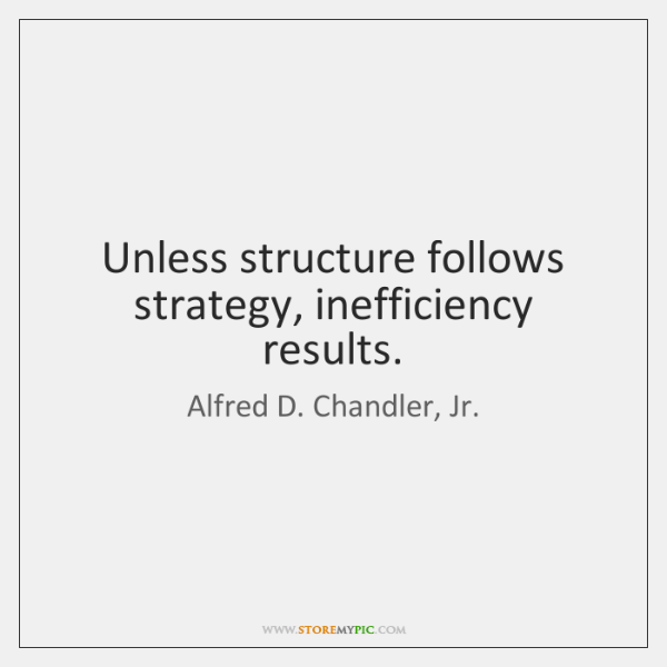 Unless structure follows strategy, inefficiency results.