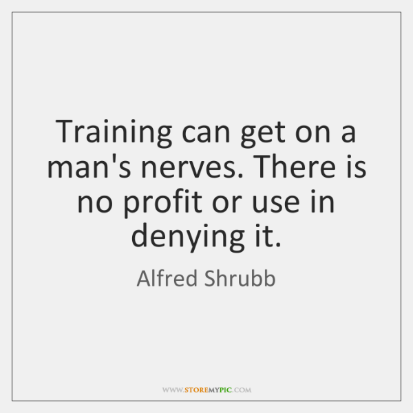 Training can get on a man's nerves. There is no profit or ...
