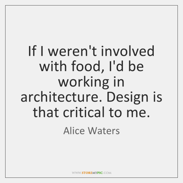 If I weren't involved with food, I'd be working in architecture. Design ...