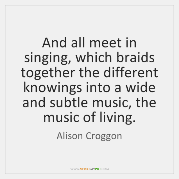 And all meet in singing, which braids together the different knowings into ...