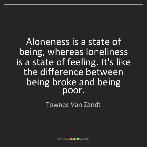 Townes Van Zandt: Aloneness is a state of being, whereas loneliness is...