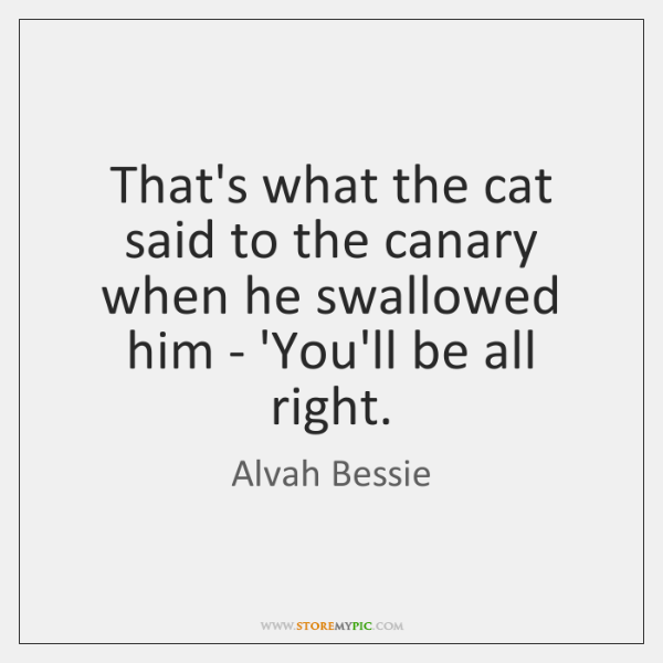 That's what the cat said to the canary when he swallowed him ...