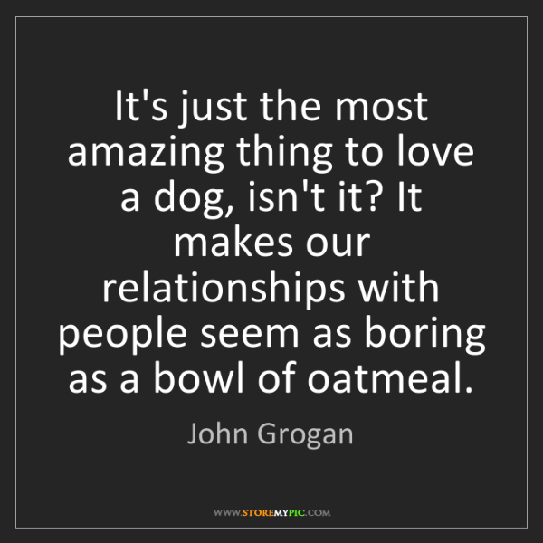 John Grogan: It's just the most amazing thing to love a dog, isn't...