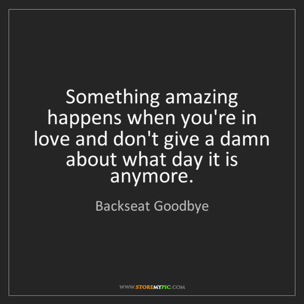 Backseat Goodbye: Something amazing happens when you're in love and don't...