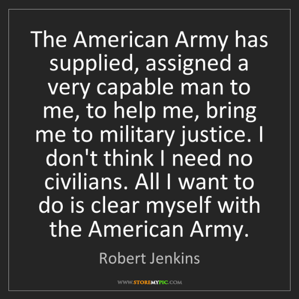Robert Jenkins: The American Army has supplied, assigned a very capable...