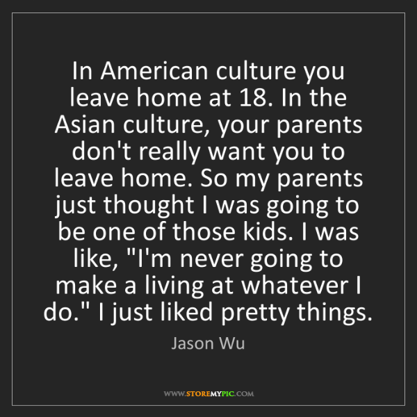 Jason Wu: In American culture you leave home at 18. In the Asian...