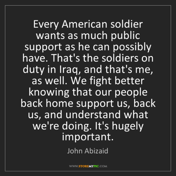 John Abizaid: Every American soldier wants as much public support as...