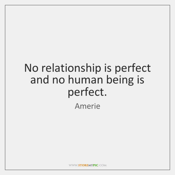 No relationship is perfect and no human being is perfect.