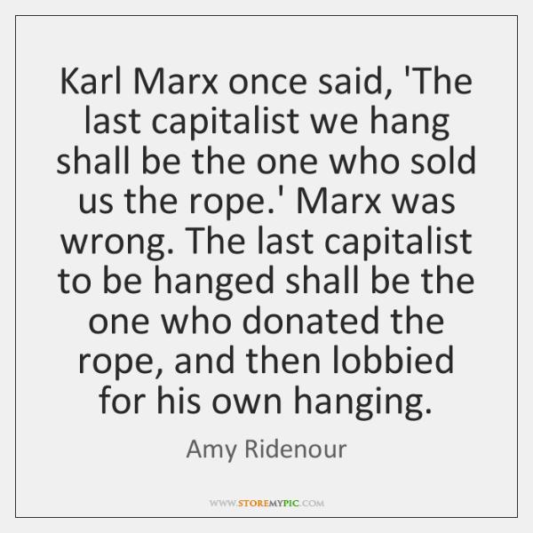 Karl Marx once said, 'The last capitalist we hang shall be the ...