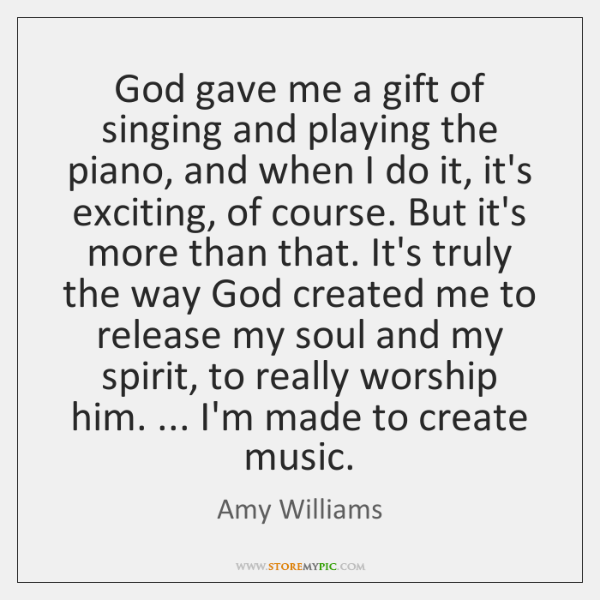 God gave me a gift of singing and playing the piano, and ...