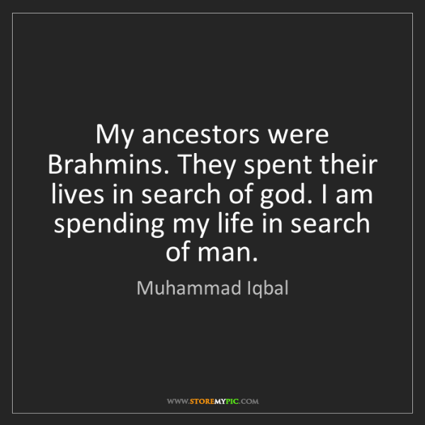 Muhammad Iqbal: My ancestors were Brahmins. They spent their lives in...