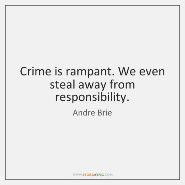 Crime is rampant. We even steal away from responsibility.