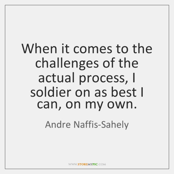 When it comes to the challenges of the actual process, I soldier ...