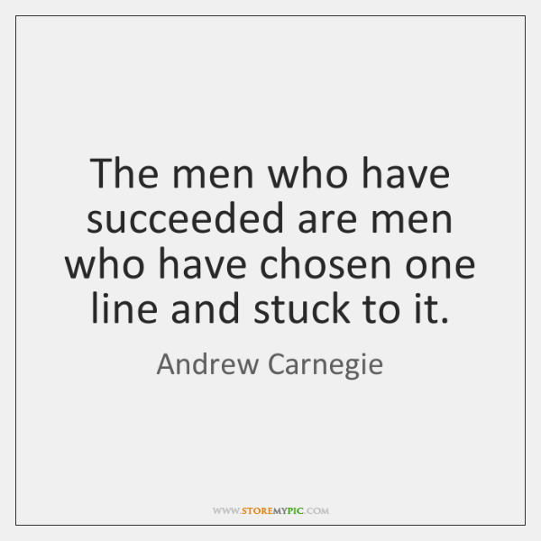 The men who have succeeded are men who have chosen one line ...