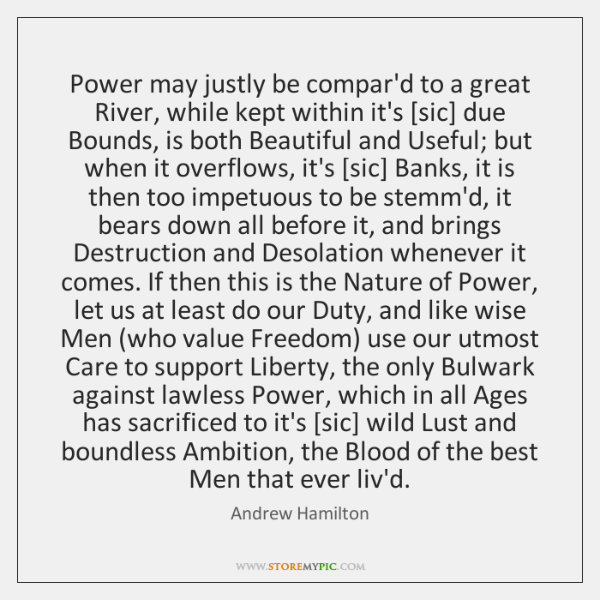 Power may justly be compar'd to a great River, while kept within ...