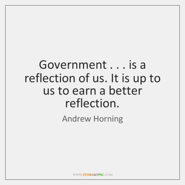 Government . . . is a reflection of us. It is up to us to ...