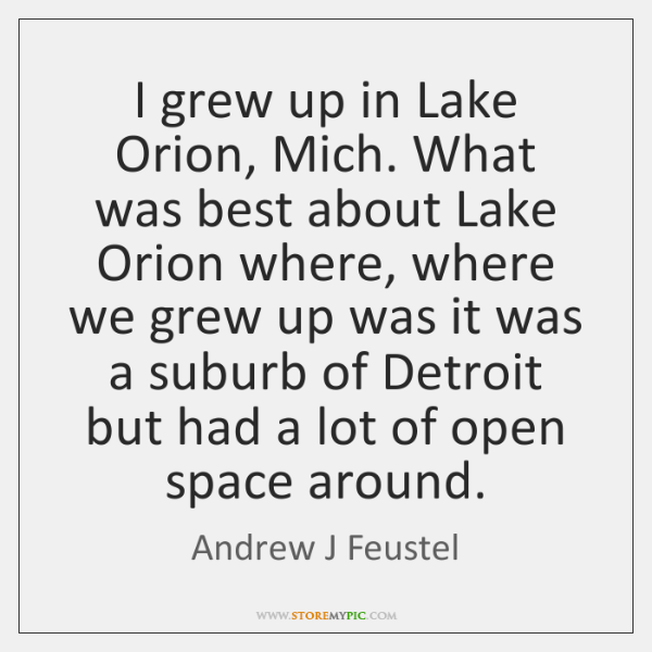 I grew up in Lake Orion, Mich. What was best about Lake ...