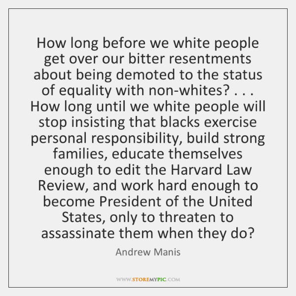 How long before we white people get over our bitter resentments about ...
