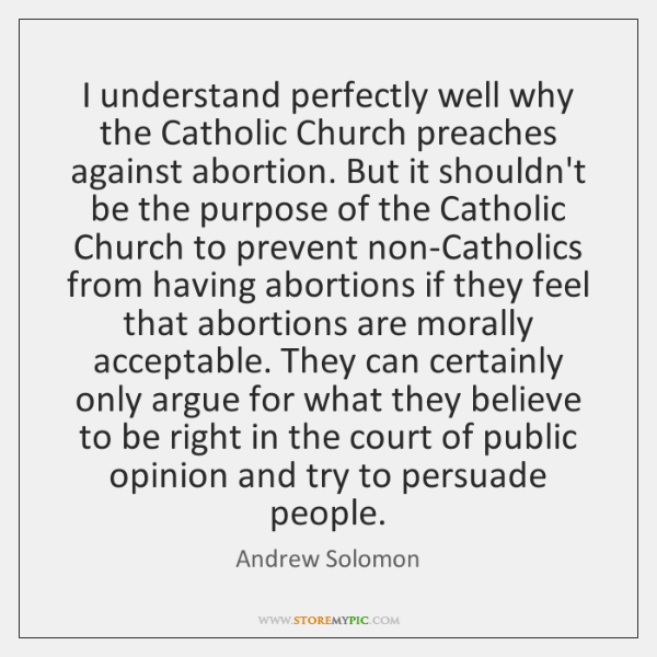 I understand perfectly well why the Catholic Church preaches against abortion. But ...