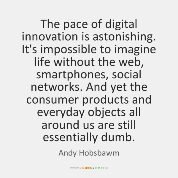 The pace of digital innovation is astonishing. It's impossible to imagine life ...