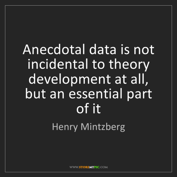 Henry Mintzberg: Anecdotal data is not incidental to theory development...
