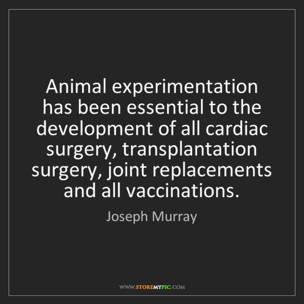 Joseph Murray: Animal experimentation has been essential to the development...