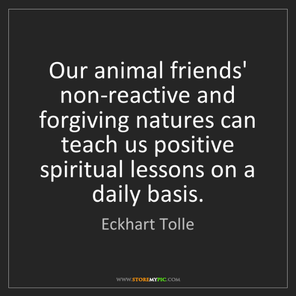 Eckhart Tolle: Our animal friends' non-reactive and forgiving natures...