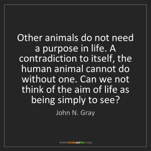 John N. Gray: Other animals do not need a purpose in life. A contradiction...