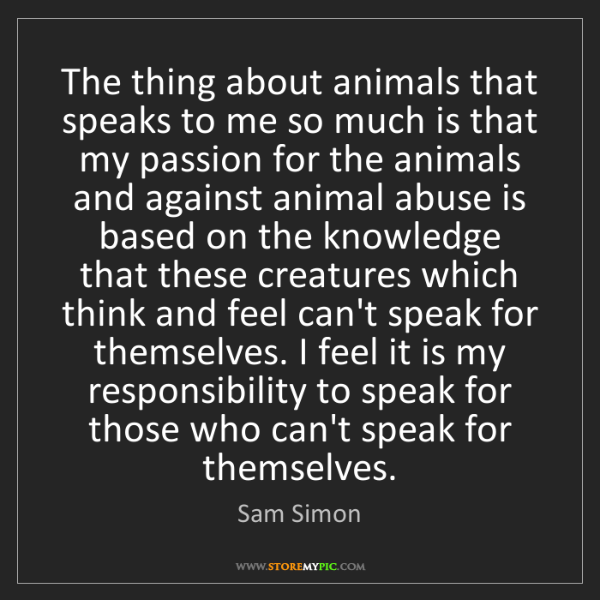 Sam Simon: The thing about animals that speaks to me so much is...