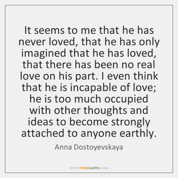 It seems to me that he has never loved, that he has ...