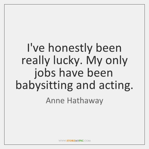 I've honestly been really lucky. My only jobs have been babysitting and ...