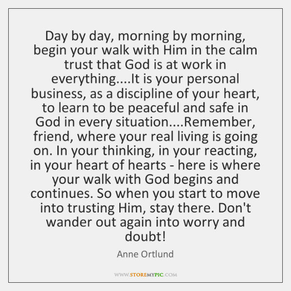 Day by day, morning by morning, begin your walk with Him in ...