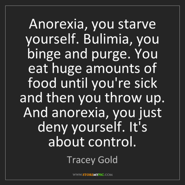 Tracey Gold: Anorexia, you starve yourself. Bulimia, you binge and...