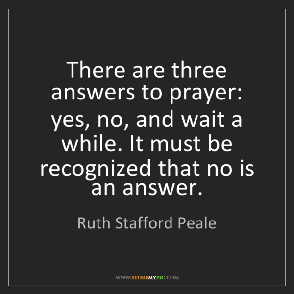 Ruth Stafford Peale: There are three answers to prayer: yes, no, and wait...