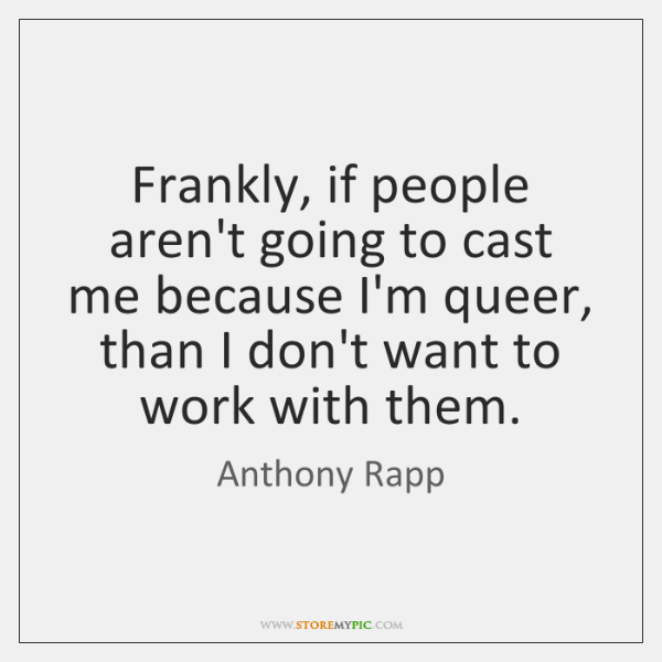 Frankly, if people aren't going to cast me because I'm queer, than ...