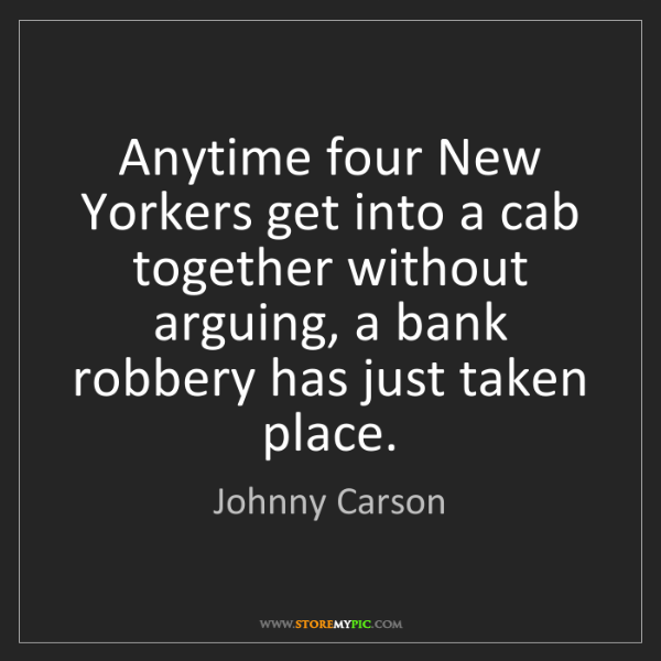 Johnny Carson: Anytime four New Yorkers get into a cab together without...
