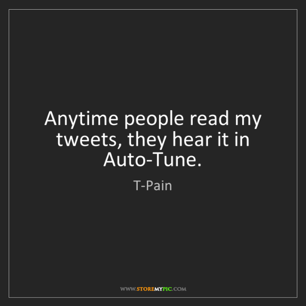 T-Pain: Anytime people read my tweets, they hear it in Auto-Tune.