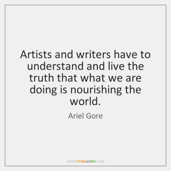 Artists and writers have to understand and live the truth that what ...