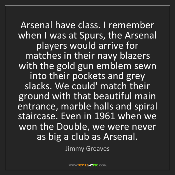 Jimmy Greaves: Arsenal have class. I remember when I was at Spurs, the...