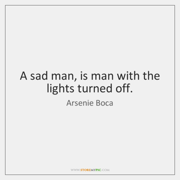 A sad man, is man with the lights turned off.