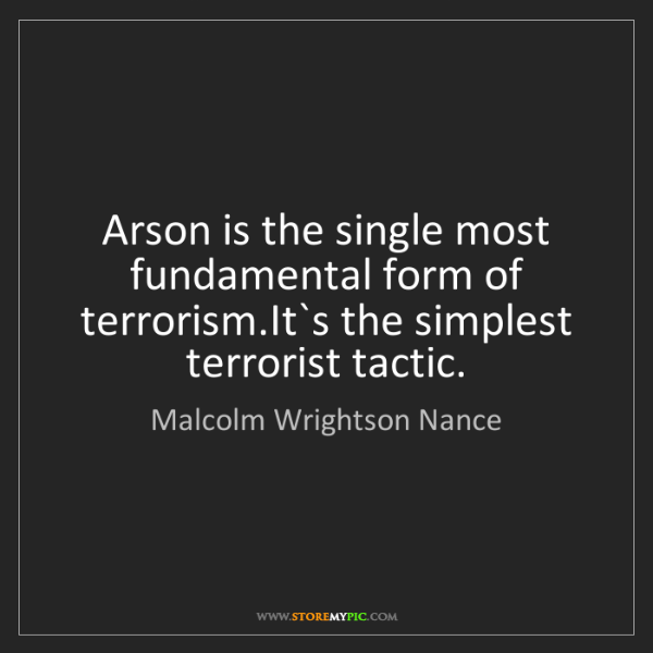 Malcolm Wrightson Nance: Arson is the single most fundamental form of terrorism.It`s...