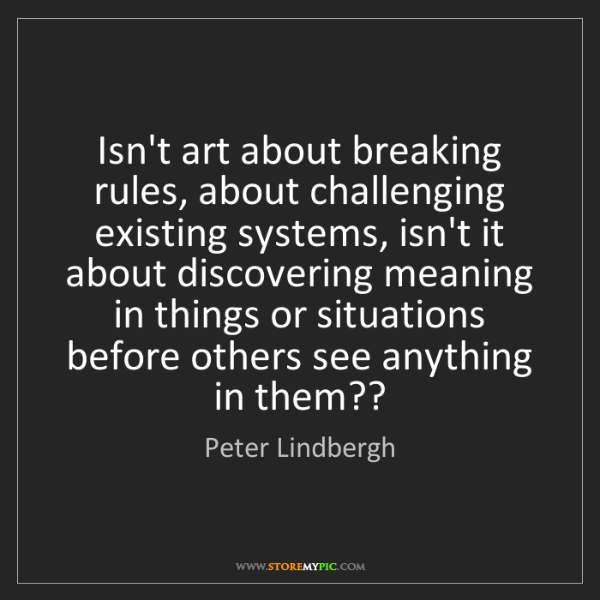 Peter Lindbergh: Isn't art about breaking rules, about challenging existing...