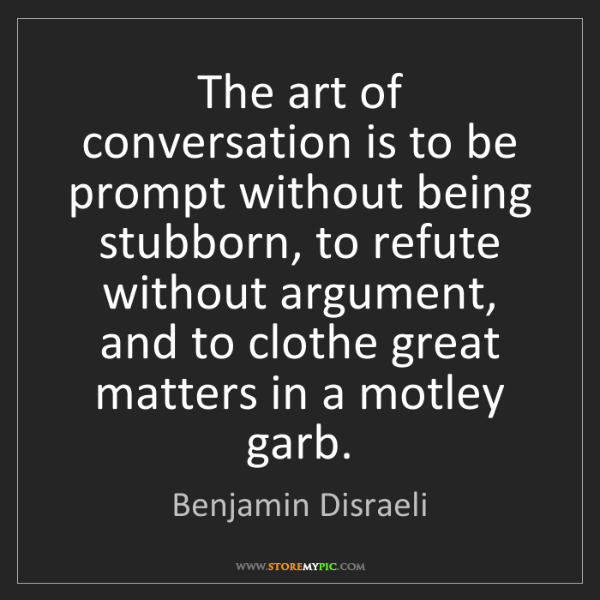 Benjamin Disraeli: The art of conversation is to be prompt without being...