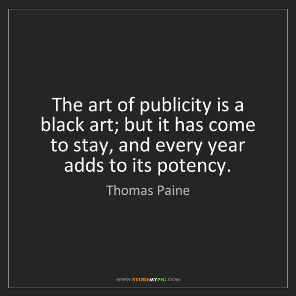 Thomas Paine: The art of publicity is a black art; but it has come...